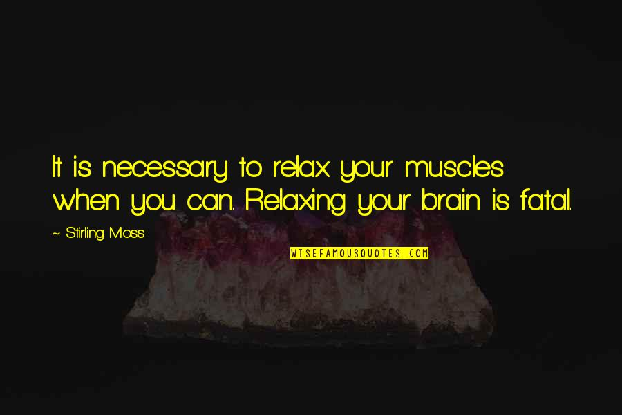 Stirling Moss Quotes By Stirling Moss: It is necessary to relax your muscles when