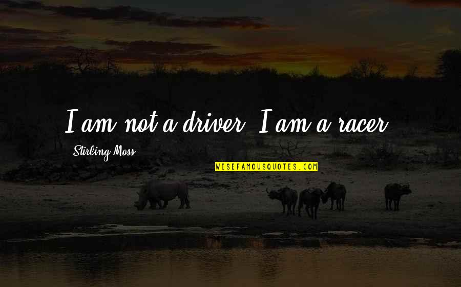Stirling Moss Quotes By Stirling Moss: I am not a driver, I am a