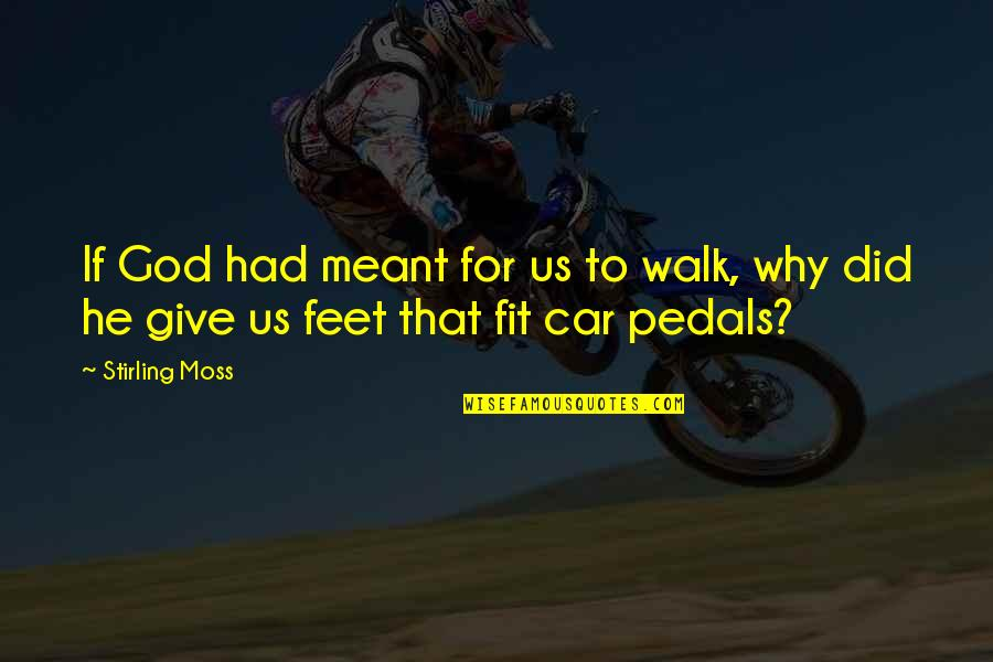 Stirling Moss Quotes By Stirling Moss: If God had meant for us to walk,