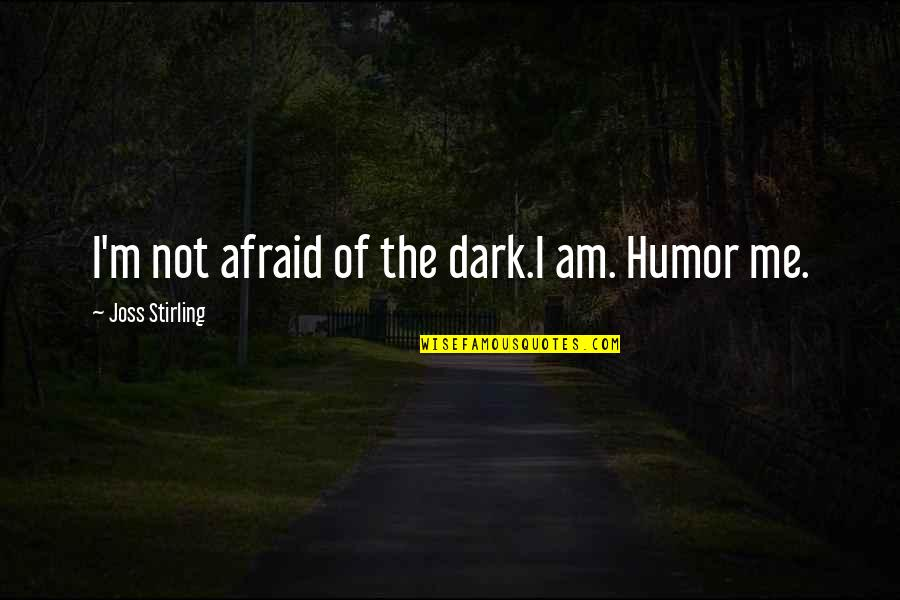 Stirling Quotes By Joss Stirling: I'm not afraid of the dark.I am. Humor