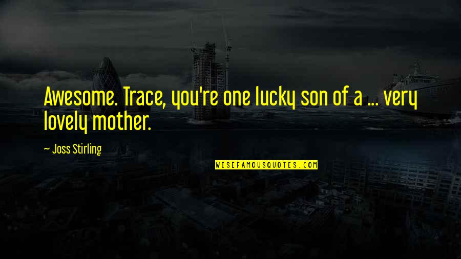 Stirling Quotes By Joss Stirling: Awesome. Trace, you're one lucky son of a