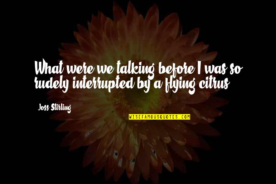 Stirling Quotes By Joss Stirling: What were we talking before I was so