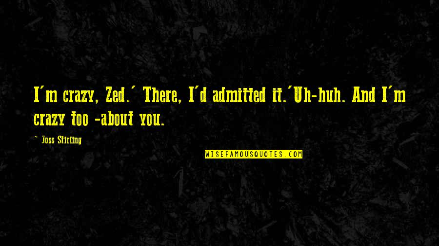 Stirling Quotes By Joss Stirling: I'm crazy, Zed.' There, I'd admitted it.'Uh-huh. And