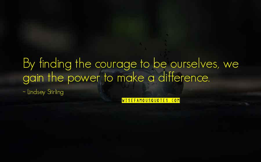Stirling Quotes By Lindsey Stirling: By finding the courage to be ourselves, we