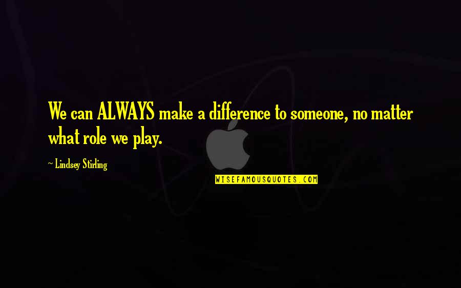 Stirling Quotes By Lindsey Stirling: We can ALWAYS make a difference to someone,