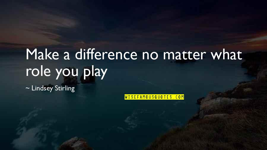 Stirling Quotes By Lindsey Stirling: Make a difference no matter what role you