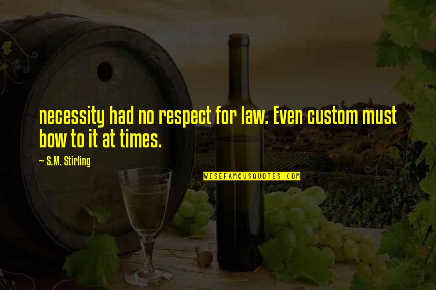 Stirling Quotes By S.M. Stirling: necessity had no respect for law. Even custom