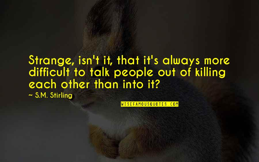 Stirling Quotes By S.M. Stirling: Strange, isn't it, that it's always more difficult