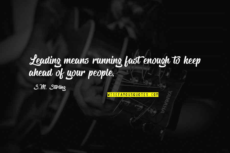 Stirling Quotes By S.M. Stirling: Leading means running fast enough to keep ahead