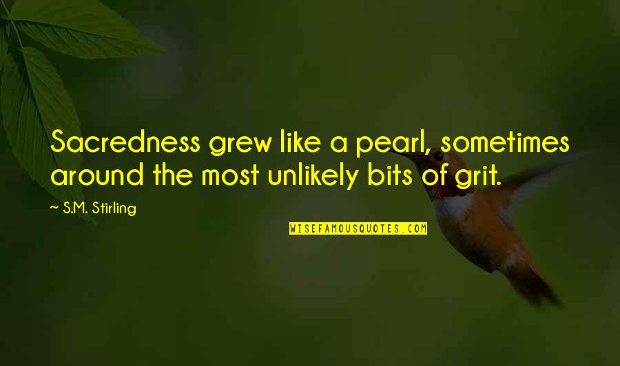 Stirling Quotes By S.M. Stirling: Sacredness grew like a pearl, sometimes around the
