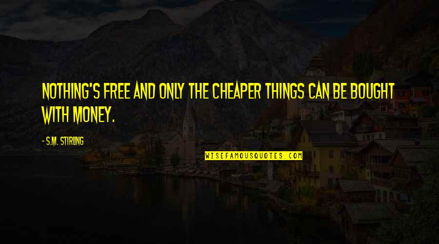 Stirling Quotes By S.M. Stirling: Nothing's free and only the cheaper things can