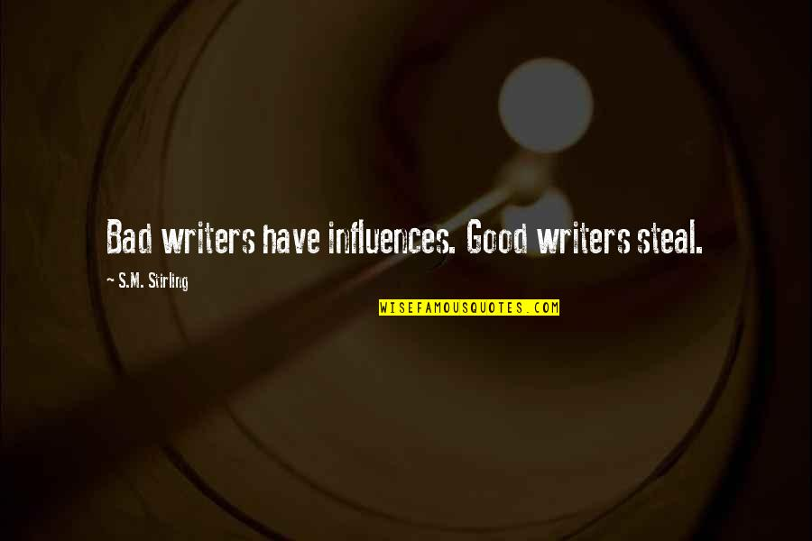 Stirling Quotes By S.M. Stirling: Bad writers have influences. Good writers steal.
