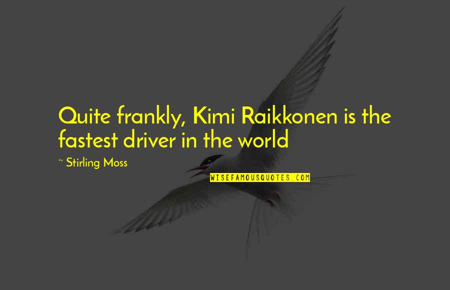 Stirling Quotes By Stirling Moss: Quite frankly, Kimi Raikkonen is the fastest driver