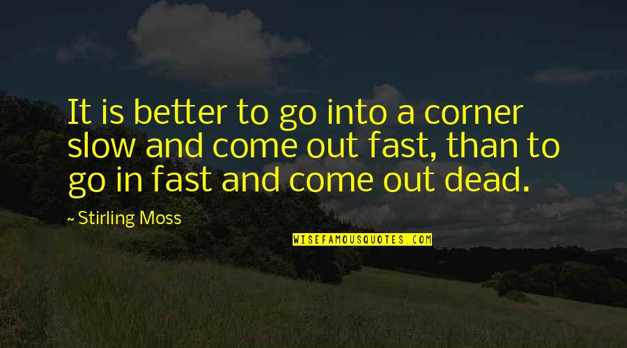 Stirling Quotes By Stirling Moss: It is better to go into a corner