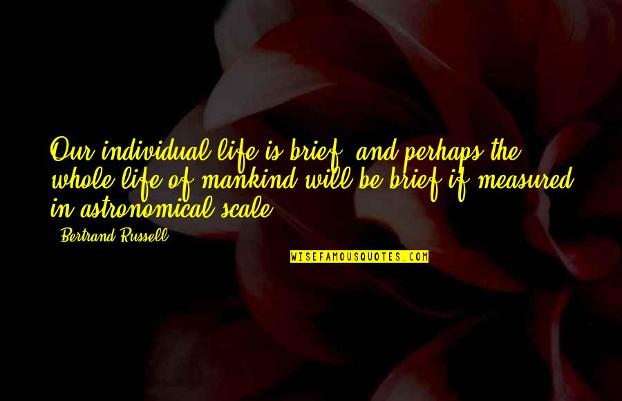 Stirling Silliphant Quotes By Bertrand Russell: Our individual life is brief, and perhaps the
