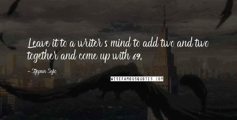 Stjepan Sejic quotes: Leave it to a writer's mind to add two and two together and come up with 69.