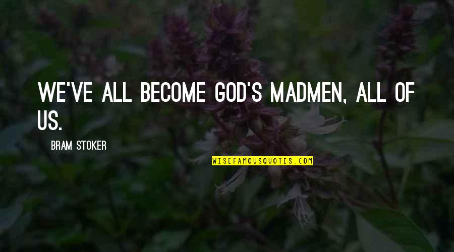 Stoker Best Quotes By Bram Stoker: We've all become god's madmen, all of us.