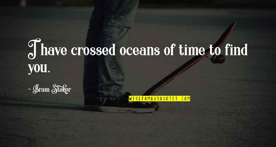 Stoker Quotes By Bram Stoker: I have crossed oceans of time to find