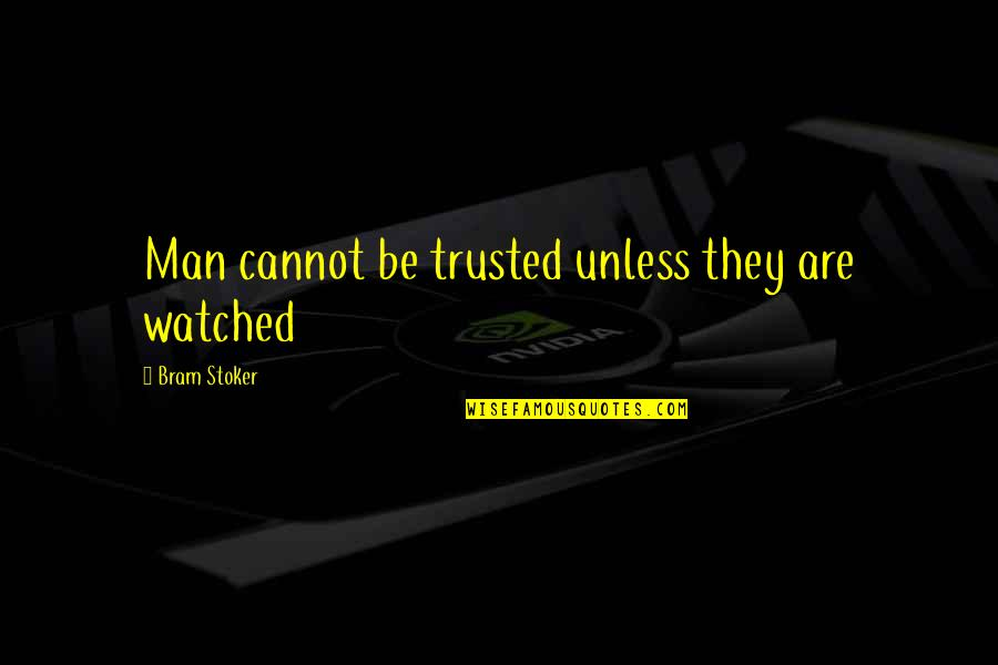 Stoker Quotes By Bram Stoker: Man cannot be trusted unless they are watched
