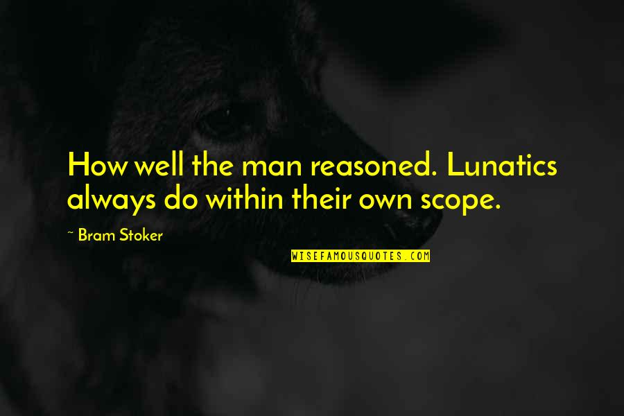 Stoker Quotes By Bram Stoker: How well the man reasoned. Lunatics always do