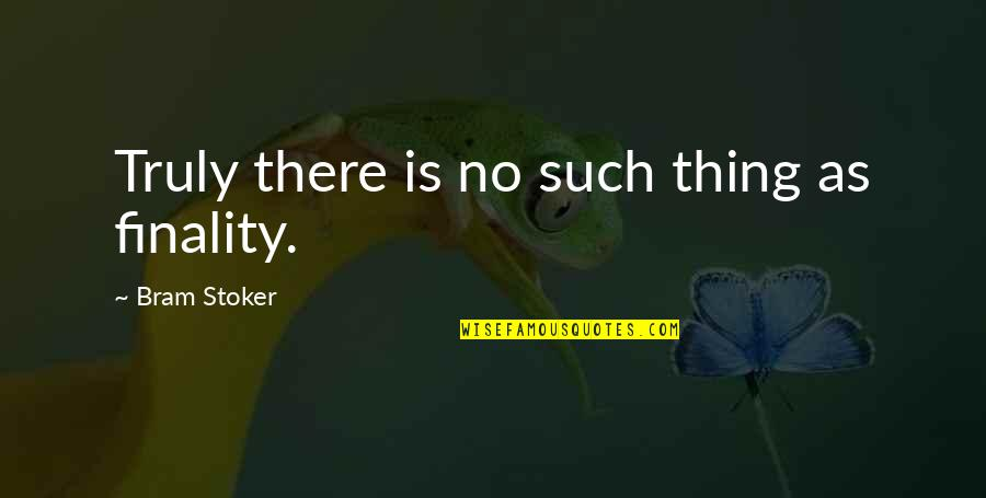 Stoker Quotes By Bram Stoker: Truly there is no such thing as finality.