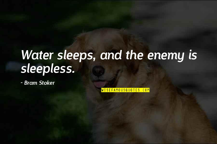 Stoker Quotes By Bram Stoker: Water sleeps, and the enemy is sleepless.