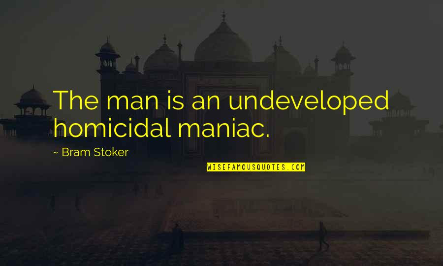 Stoker Quotes By Bram Stoker: The man is an undeveloped homicidal maniac.
