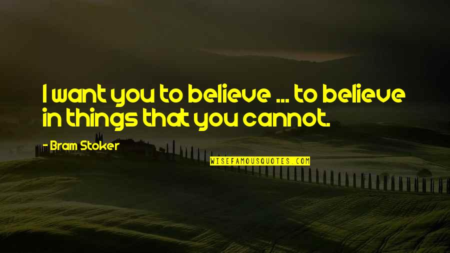 Stoker Quotes By Bram Stoker: I want you to believe ... to believe