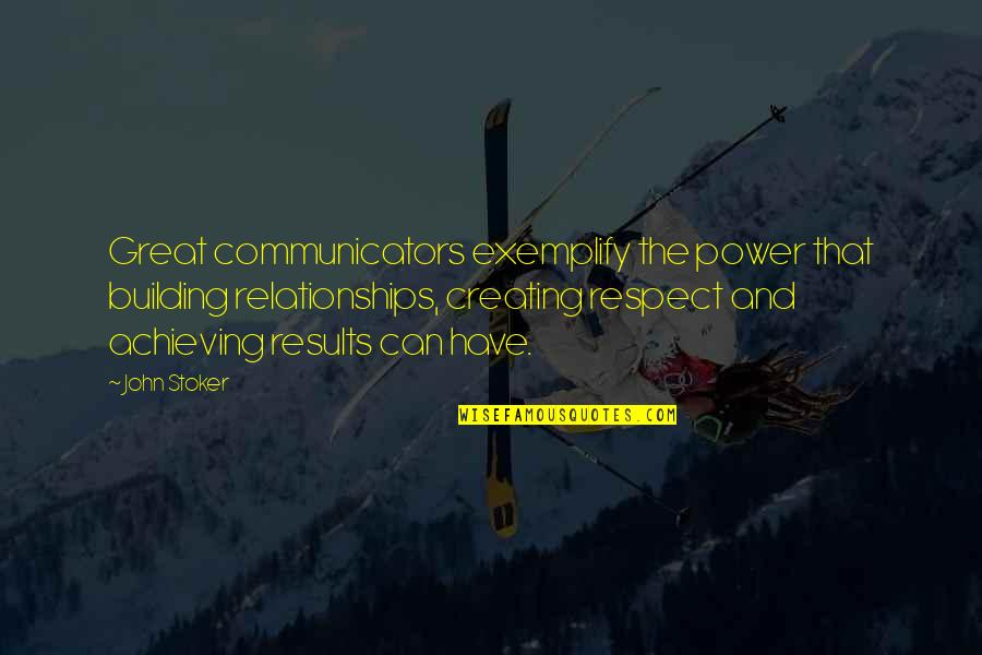 Stoker Quotes By John Stoker: Great communicators exemplify the power that building relationships,