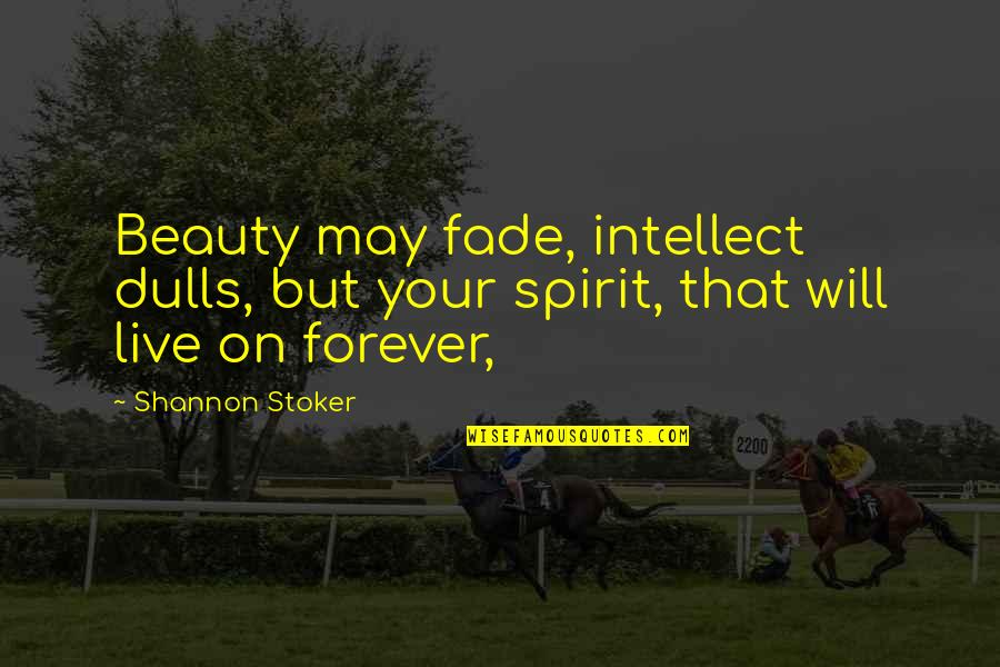 Stoker Quotes By Shannon Stoker: Beauty may fade, intellect dulls, but your spirit,