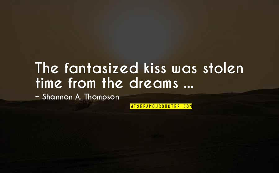 Stolen Dreams Quotes By Shannon A. Thompson: The fantasized kiss was stolen time from the