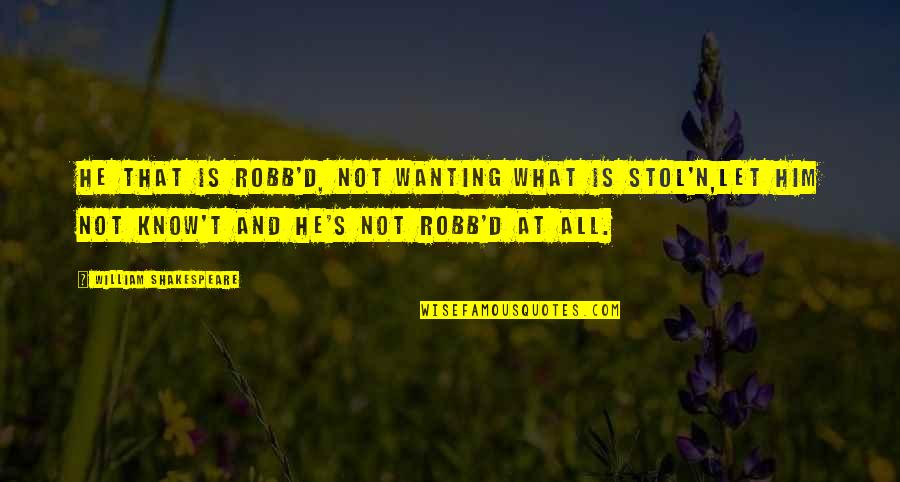 Stol'n Quotes By William Shakespeare: He that is robb'd, not wanting what is