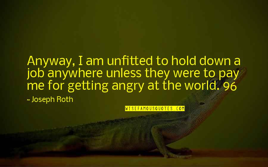 Stompers Quotes By Joseph Roth: Anyway, I am unfitted to hold down a