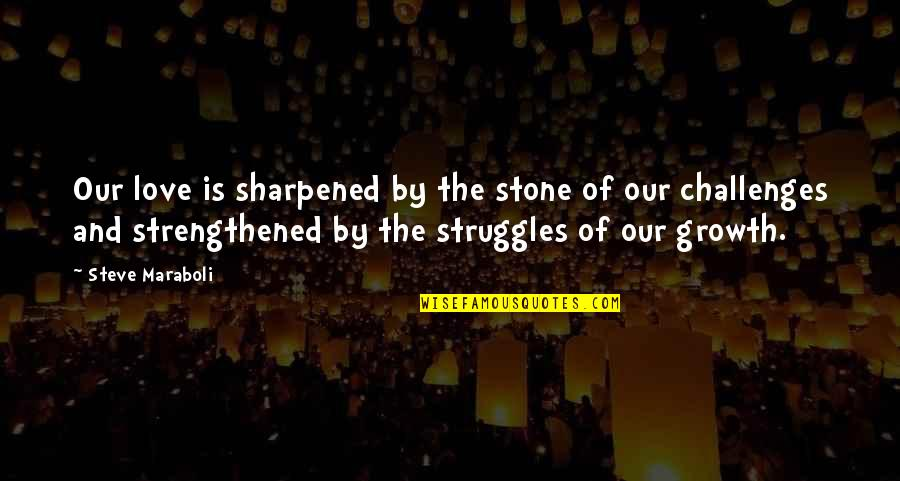 Stone And Love Quotes By Steve Maraboli: Our love is sharpened by the stone of