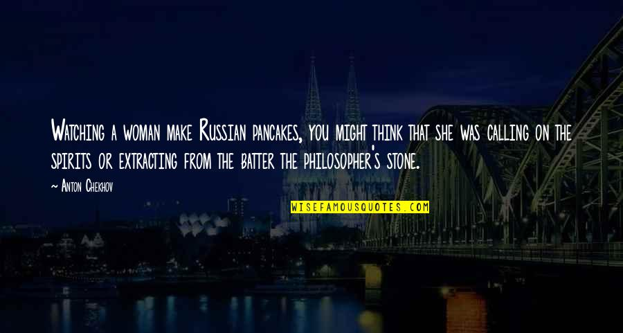 Stones Quotes By Anton Chekhov: Watching a woman make Russian pancakes, you might