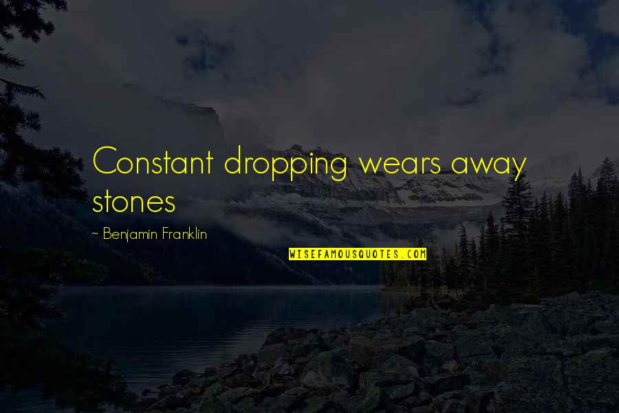 Stones Quotes By Benjamin Franklin: Constant dropping wears away stones