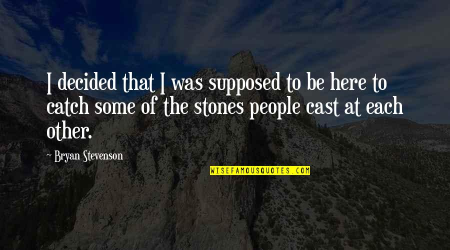 Stones Quotes By Bryan Stevenson: I decided that I was supposed to be