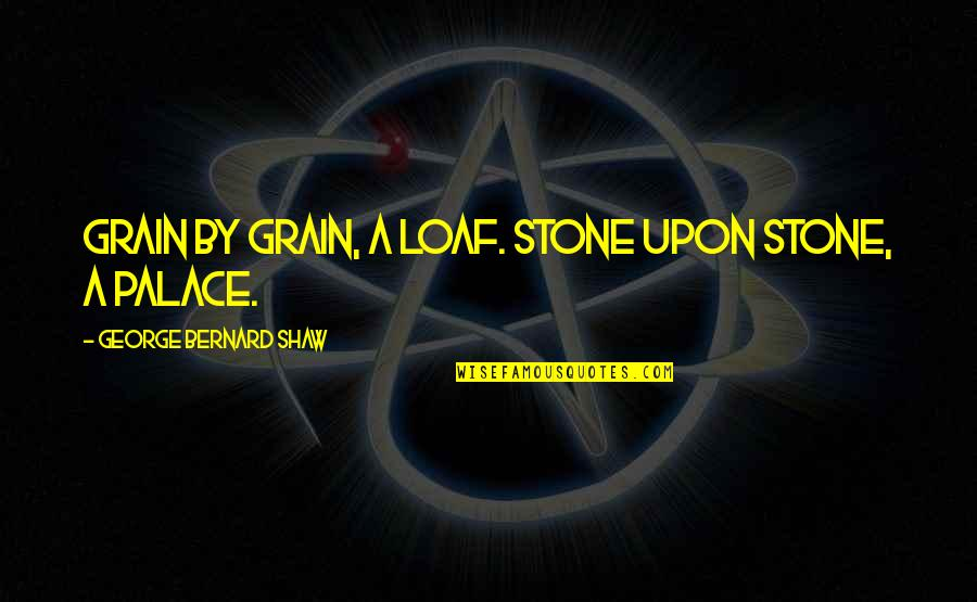 Stones Quotes By George Bernard Shaw: Grain by grain, a loaf. Stone upon stone,