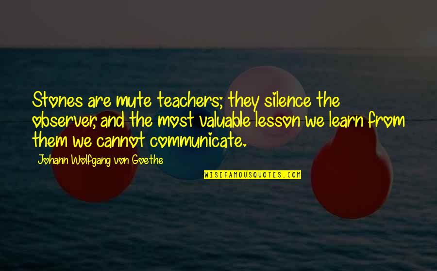 Stones Quotes By Johann Wolfgang Von Goethe: Stones are mute teachers; they silence the observer,
