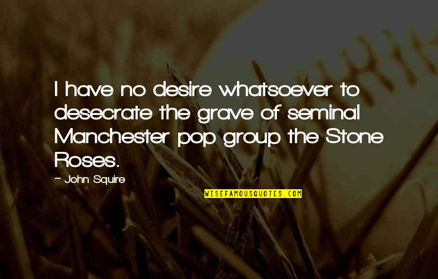 Stones Quotes By John Squire: I have no desire whatsoever to desecrate the