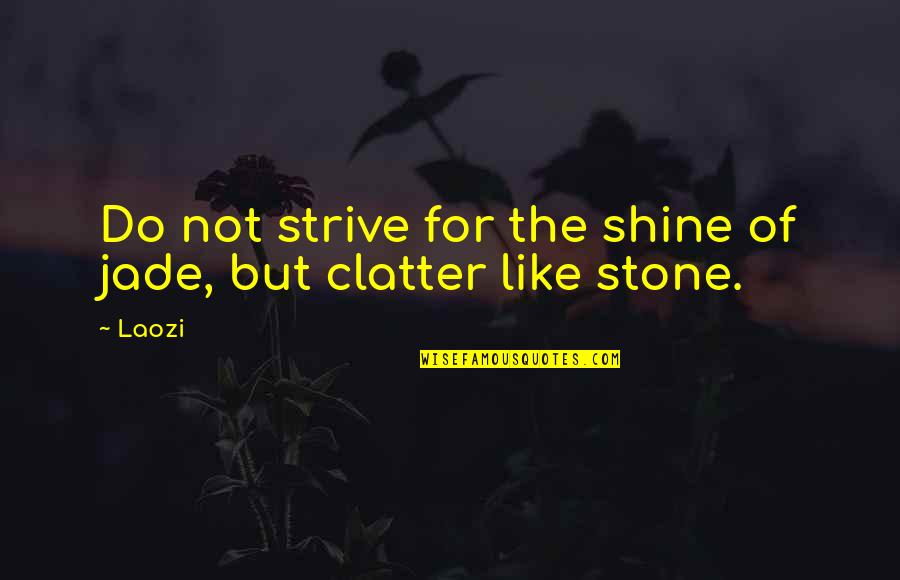 Stones Quotes By Laozi: Do not strive for the shine of jade,