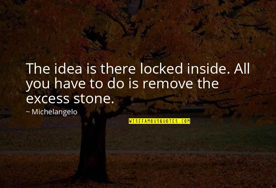 Stones Quotes By Michelangelo: The idea is there locked inside. All you