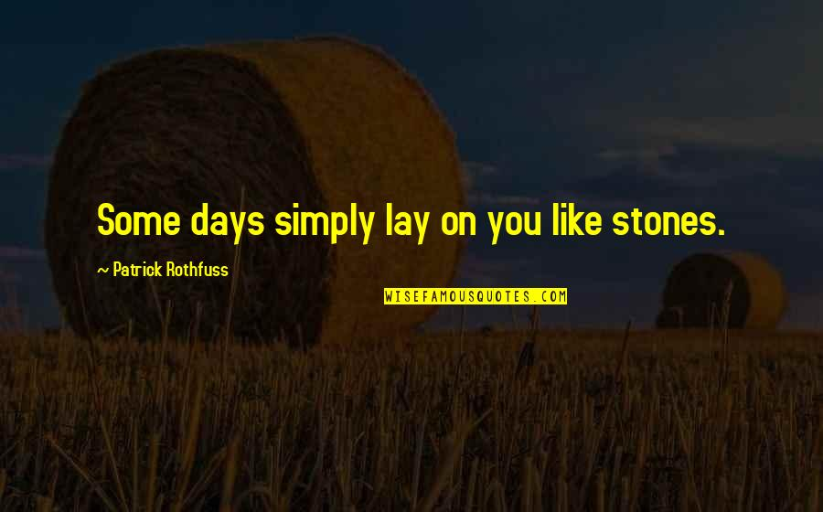 Stones Quotes By Patrick Rothfuss: Some days simply lay on you like stones.