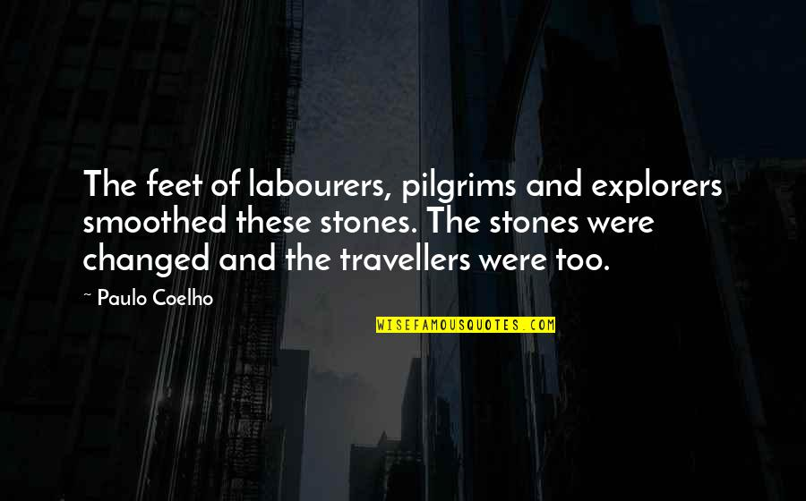 Stones Quotes By Paulo Coelho: The feet of labourers, pilgrims and explorers smoothed