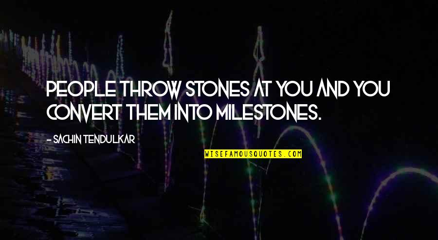 Stones Quotes By Sachin Tendulkar: People throw stones at you and you convert