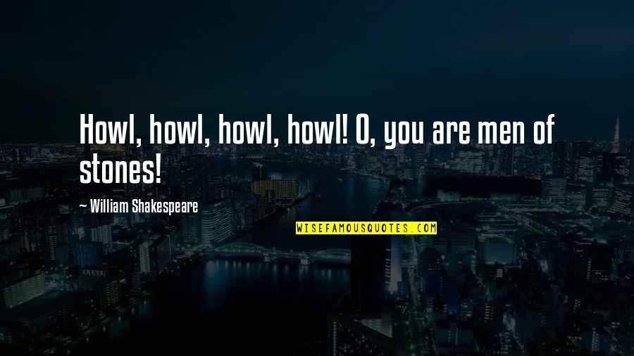 Stones Quotes By William Shakespeare: Howl, howl, howl, howl! O, you are men