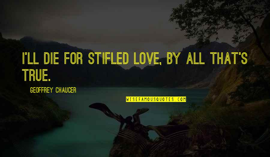 Stoneybridge Absolutely Quotes By Geoffrey Chaucer: I'll die for stifled love, by all that's