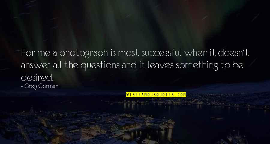 Stoneybridge Absolutely Quotes By Greg Gorman: For me a photograph is most successful when