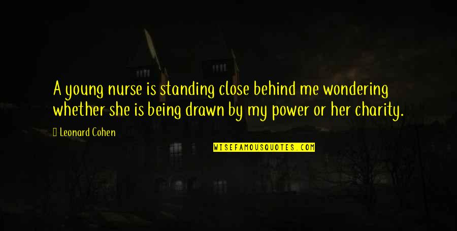 Stoneybridge Absolutely Quotes By Leonard Cohen: A young nurse is standing close behind me