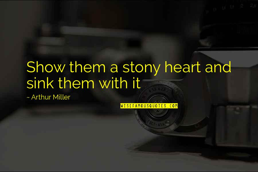 Stony Quotes By Arthur Miller: Show them a stony heart and sink them